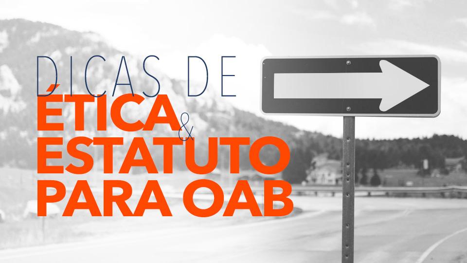 Dicas de Ética e Estatuto para OAB!