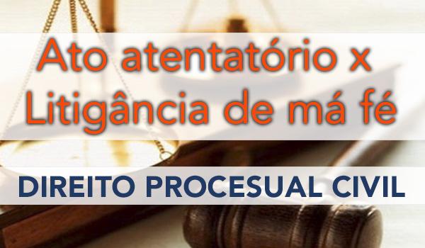 Direito Processual Civil – Litigância de má-fé x Ato atentatório à dignidade da justiça.
