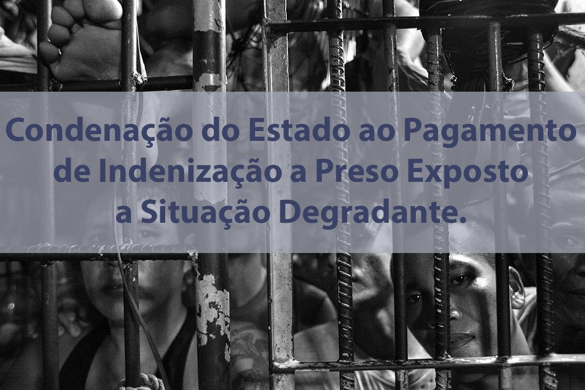 Condenação do Estado ao Pagamento de Indenização a Preso Exposto a Situação Degradante.